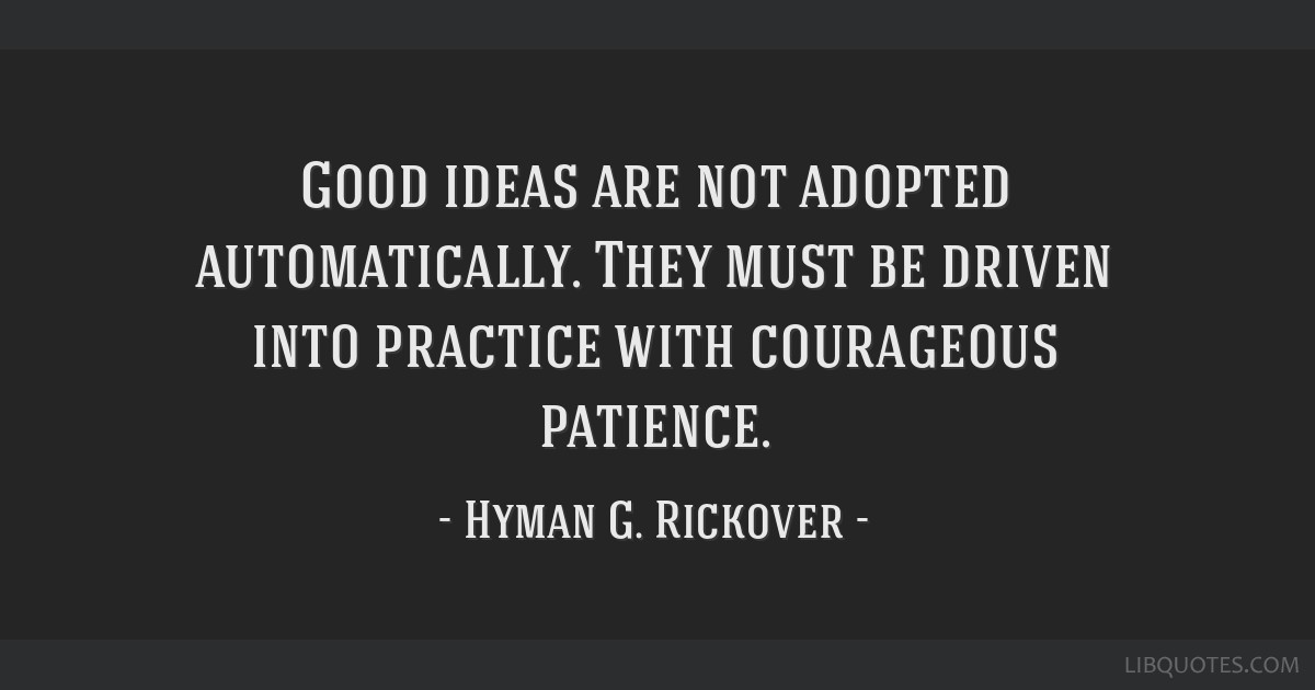Good ideas are not adopted automatically. They must be driven into practice with courageous patience.