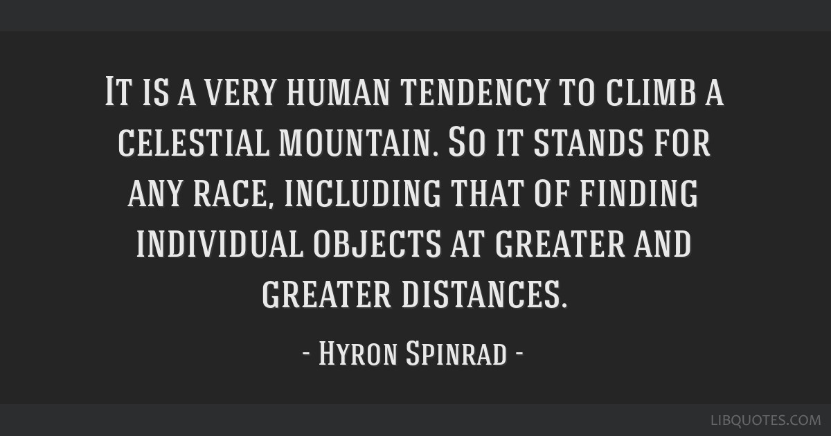 It is a very human tendency to climb a celestial mountain. So it stands for any race, including that of finding individual objects at greater and...