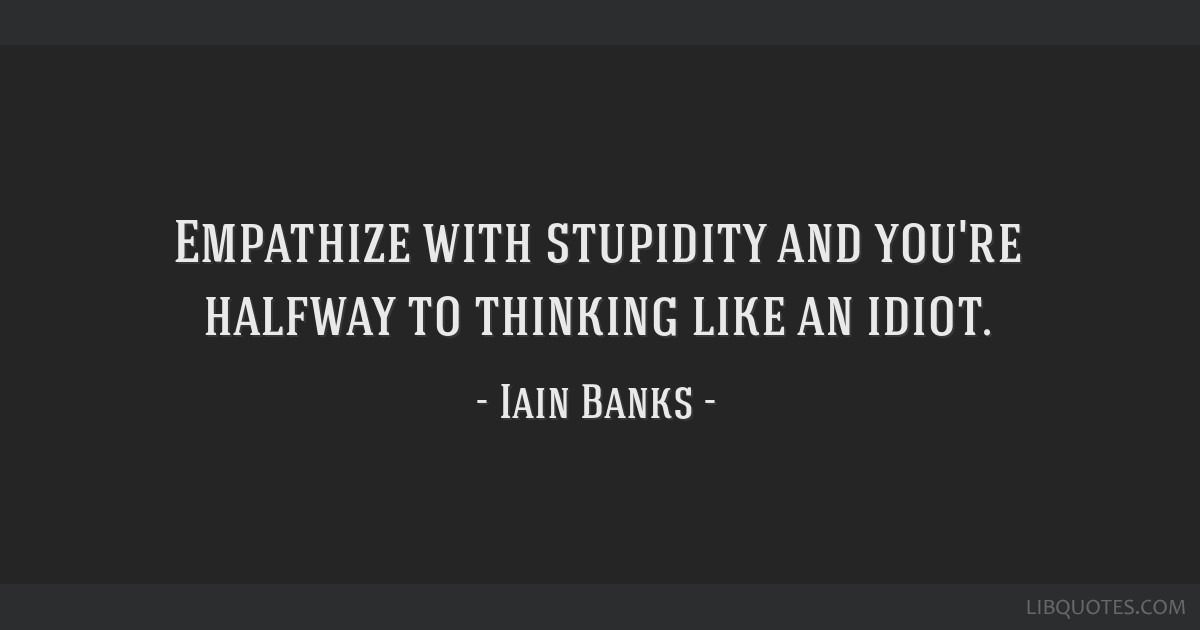 Empathize with stupidity and you're halfway to thinking like an idiot.