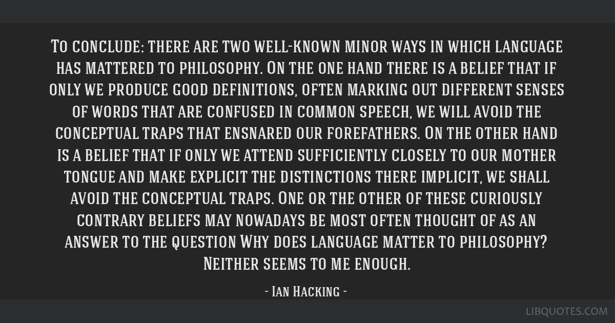 To conclude: there are two well-known minor ways in which language has mattered to philosophy. On the one hand there is a belief that if only we...