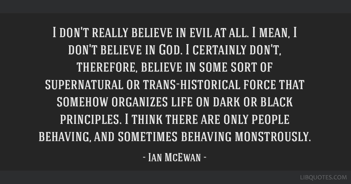 I don't really believe in evil at all. I mean, I don't believe in God. I certainly don't, therefore, believe in some sort of supernatural or...