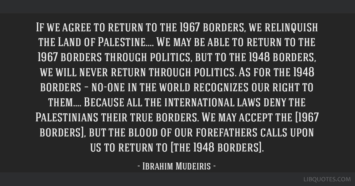 If we agree to return to the 1967 borders, we relinquish the Land of Palestine.... We may be able to return to the 1967 borders through politics, but ...