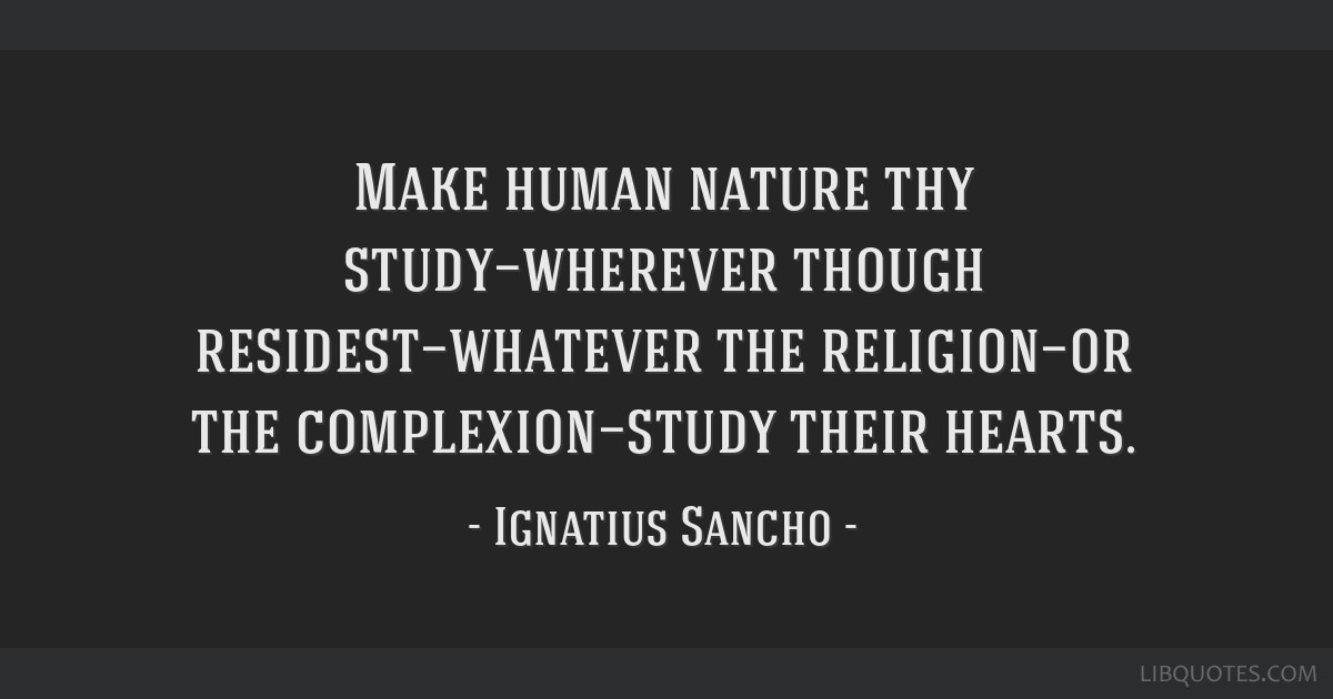 Make human nature thy study—wherever though residest—whatever the religion—or the complexion—study their hearts.