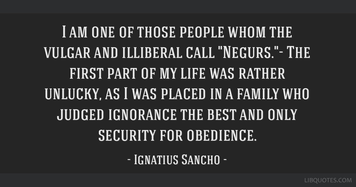I am one of those people whom the vulgar and illiberal call Negurs.- The first part of my life was rather unlucky, as I was placed in a family who...