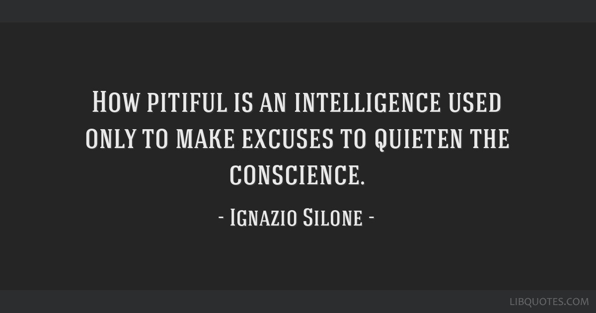 How pitiful is an intelligence used only to make excuses to quieten the conscience.