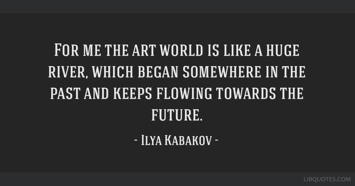 For me the art world is like a huge river, which began somewhere in the past and keeps flowing towards the future.
