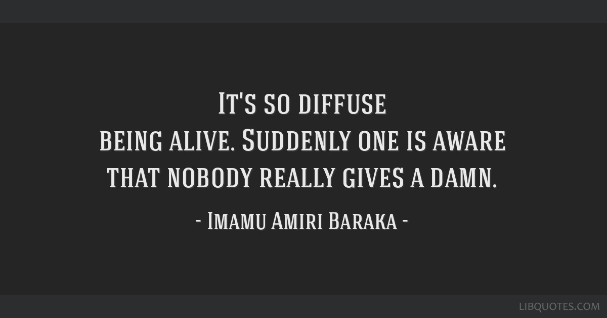 It's so diffuse being alive. Suddenly one is aware that nobody really gives a damn.