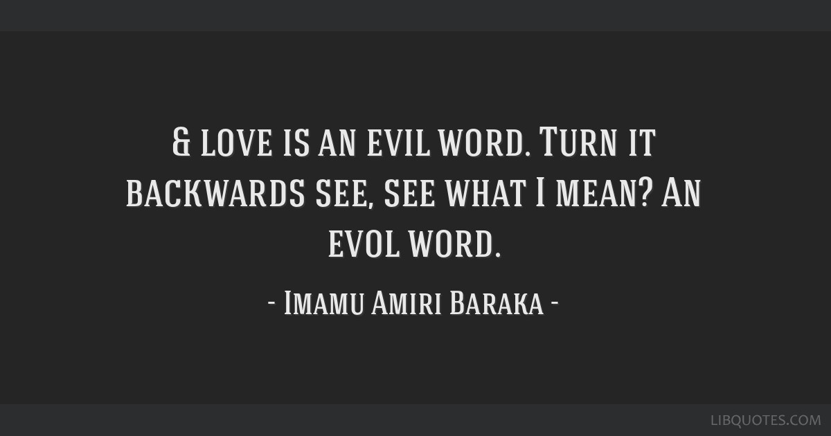 & love is an evil word. Turn it backwards/see, see what I mean? An evol word.