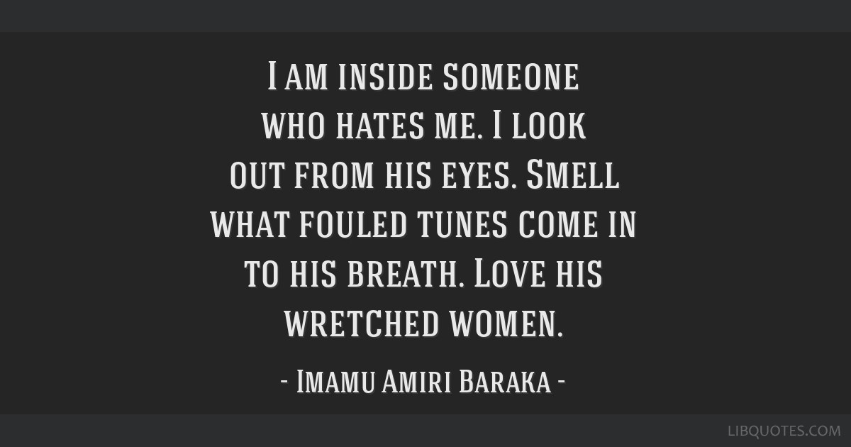 I am inside someone who hates me. I look out from his eyes. Smell what fouled tunes come in to his breath. Love his wretched women.