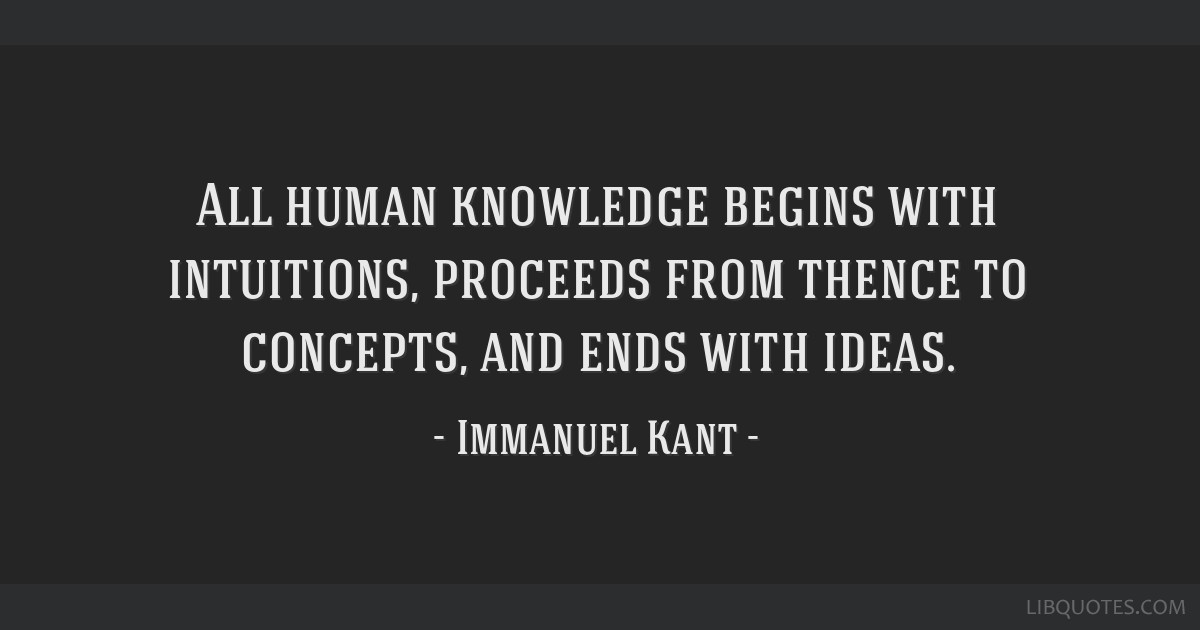 All human knowledge begins with intuitions, proceeds from thence to concepts, and ends with ideas.