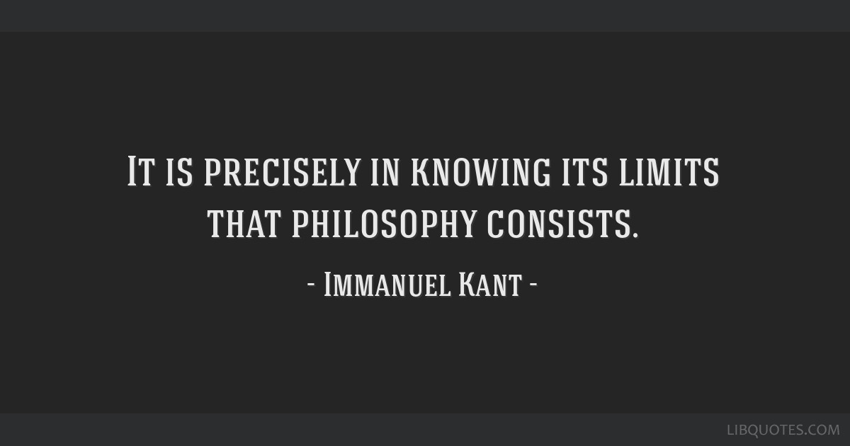 It is precisely in knowing its limits that philosophy consists.
