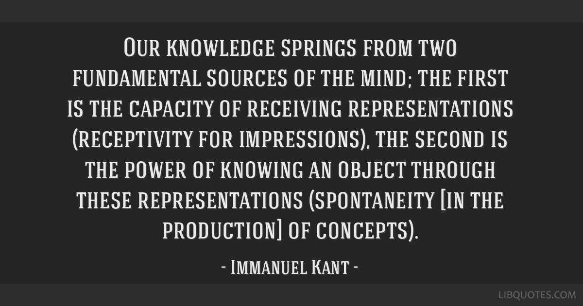 Our knowledge springs from two fundamental sources of the mind; the first is the capacity of receiving representations (receptivity for impressions), ...