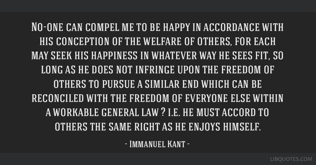No-one can compel me to be happy in accordance with his conception of the welfare of others, for each may seek his happiness in whatever way he sees...