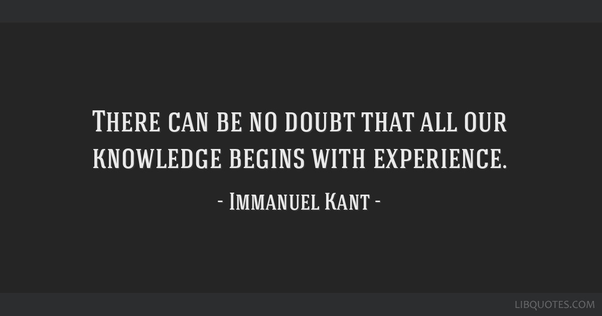There can be no doubt that all our knowledge begins with experience.