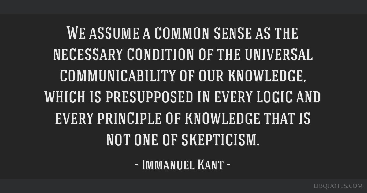 We assume a common sense as the necessary condition of the universal communicability of our knowledge, which is presupposed in every logic and every...