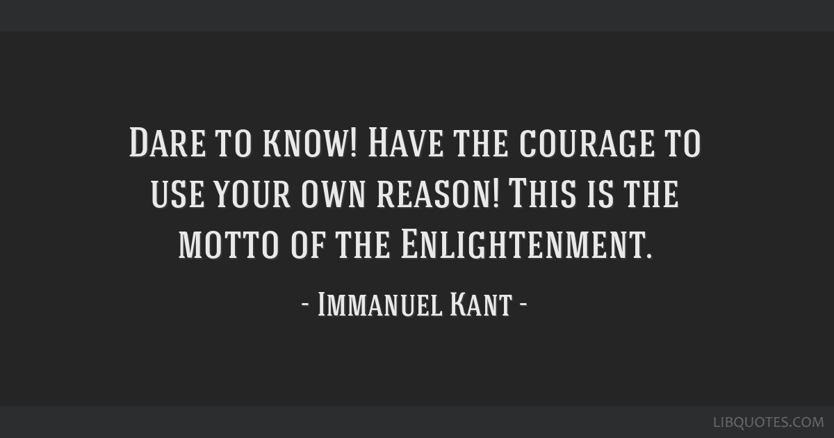 Dare to know! Have the courage to use your own reason! This is the motto of the Enlightenment.
