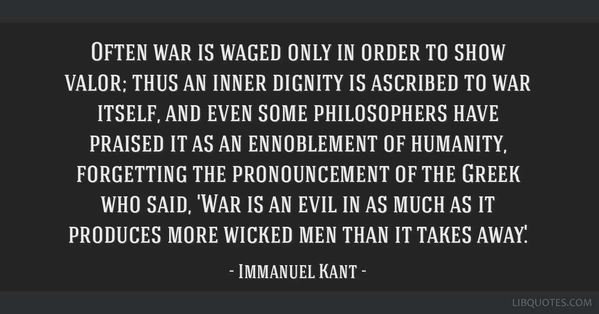 Often war is waged only in order to show valor; thus an inner dignity is ascribed to war itself, and even some philosophers have praised it as an...