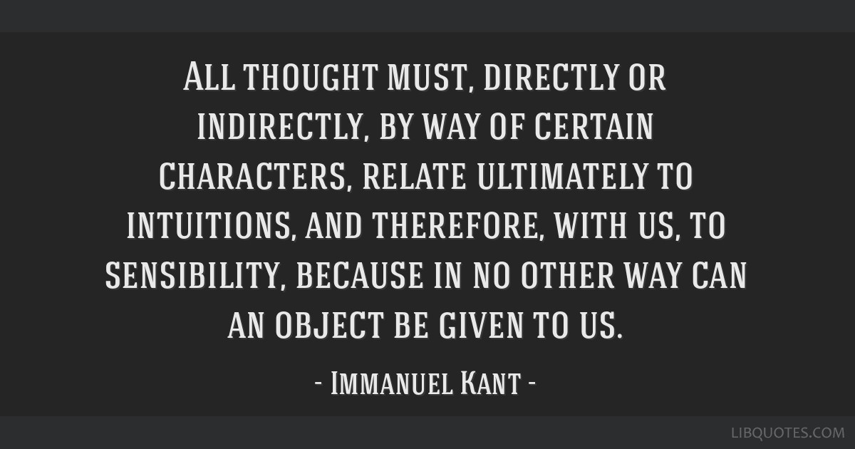 All thought must, directly or indirectly, by way of certain characters, relate ultimately to intuitions, and therefore, with us, to sensibility,...