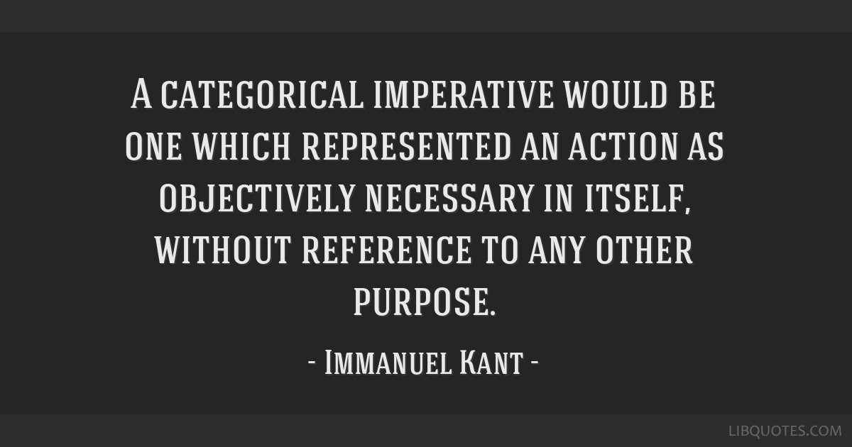 A categorical imperative would be one which represented an action as objectively necessary in itself, without reference to any other purpose.