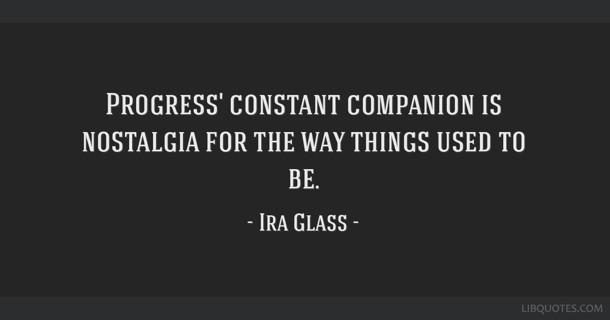 Progress' constant companion is nostalgia for the way things used to be.