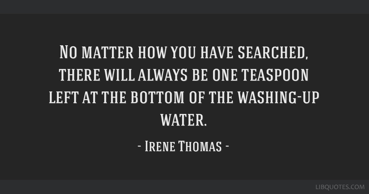 No matter how you have searched, there will always be one teaspoon left at the bottom of the washing-up water.