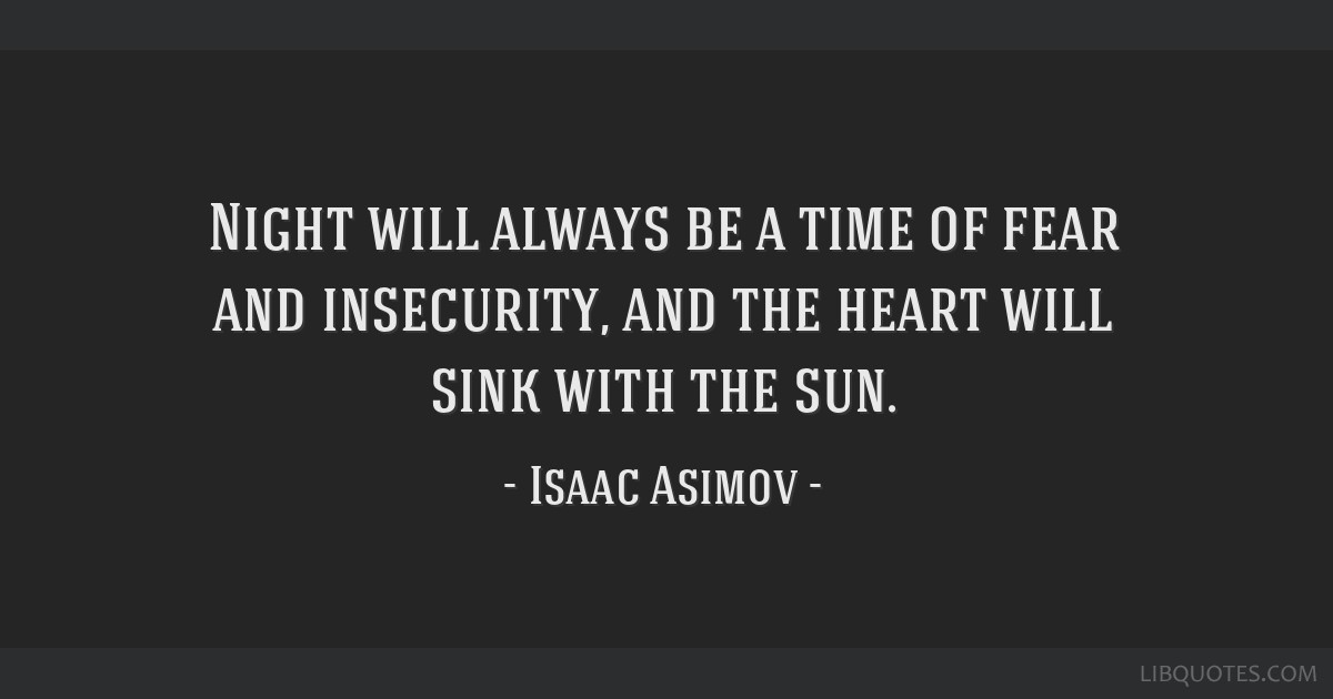 Night will always be a time of fear and insecurity, and the heart will sink with the sun.