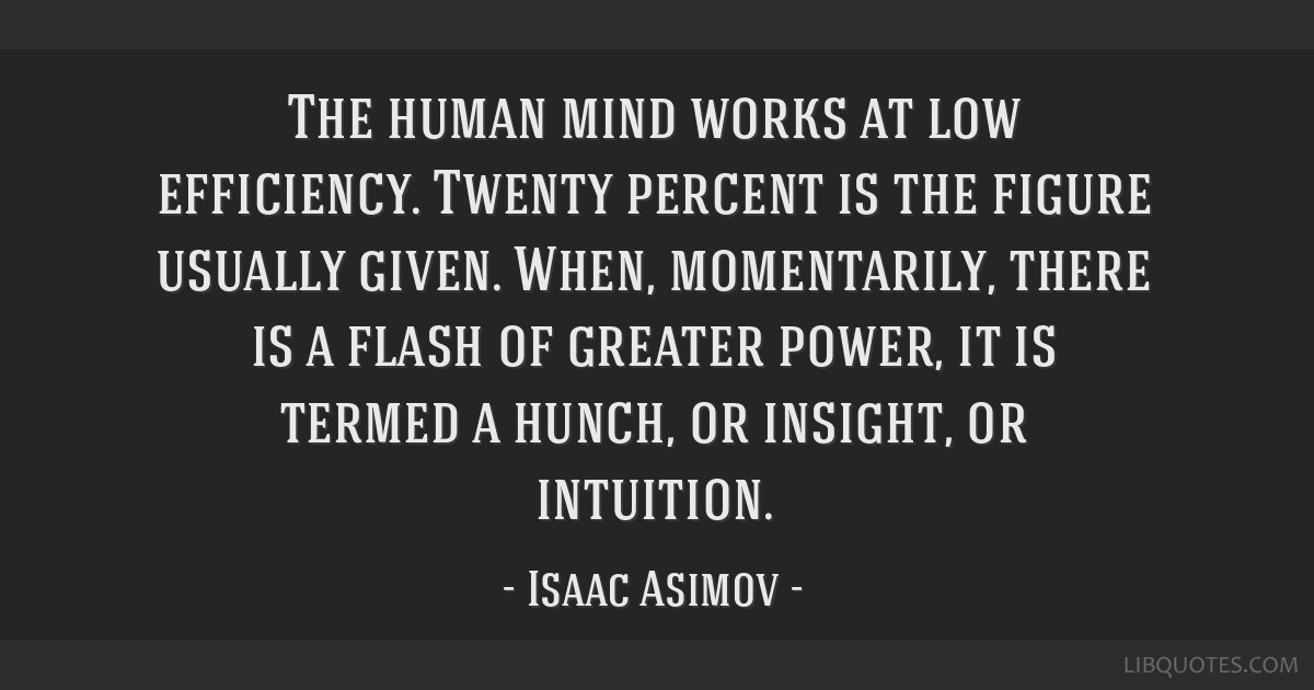 The human mind works at low efficiency. Twenty percent is the figure usually given. When, momentarily, there is a flash of greater power, it is...