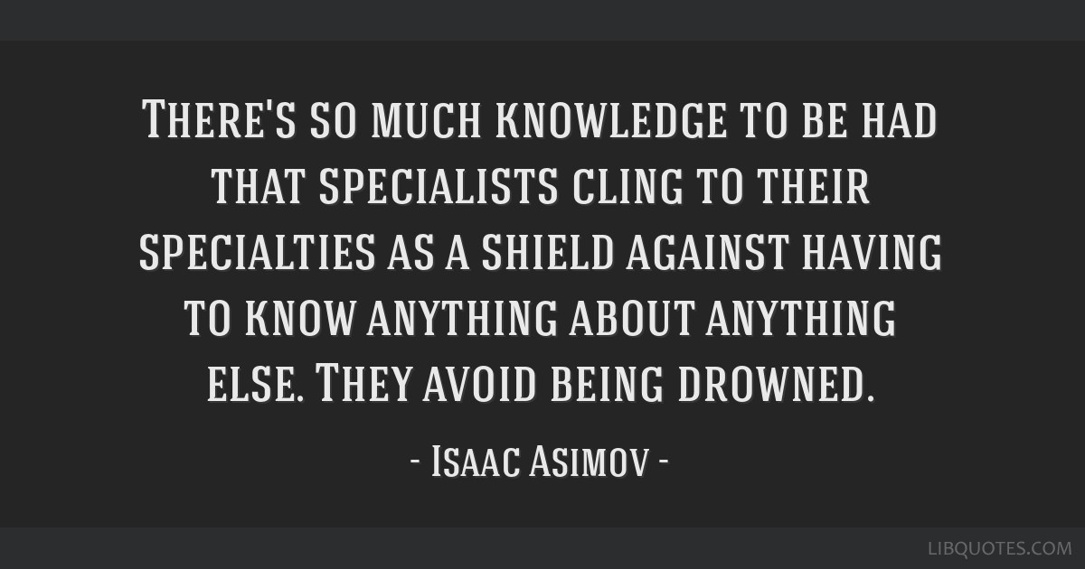 There's so much knowledge to be had that specialists cling to their specialties as a shield against having to know anything about anything else. They ...
