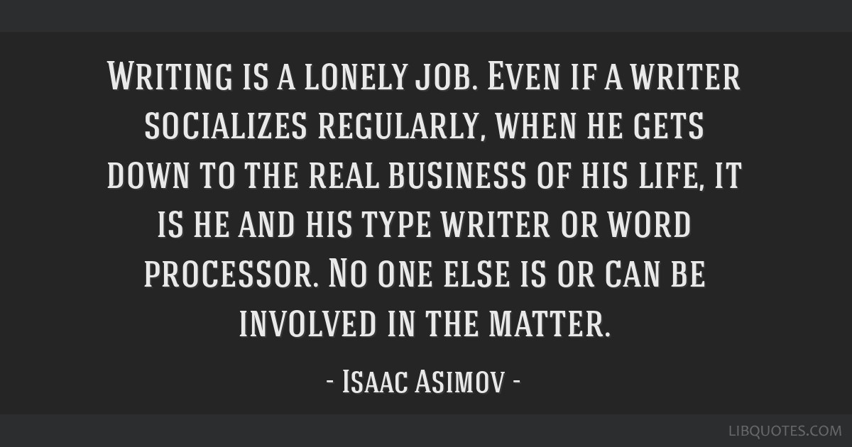 Writing is a lonely job. Even if a writer socializes regularly, when he gets down to the real business of his life, it is he and his type writer or...