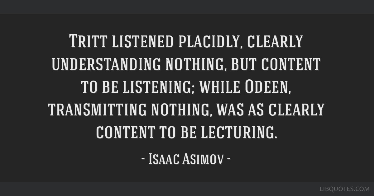 Tritt listened placidly, clearly understanding nothing, but content to be listening; while Odeen, transmitting nothing, was as clearly content to be...