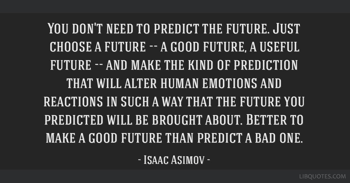 You don't need to predict the future. Just choose a future -- a good future, a useful future -- and make the kind of prediction that will alter human ...