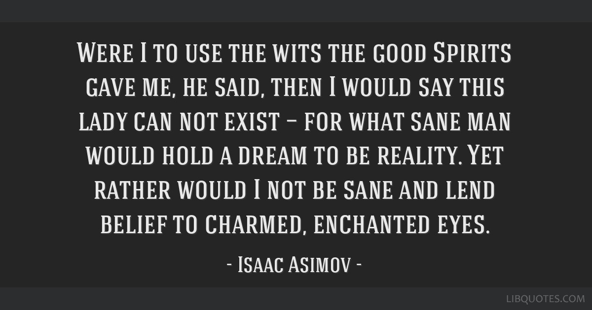 Were I to use the wits the good Spirits gave me, he said, then I would say this lady can not exist — for what sane man would hold a dream to be...