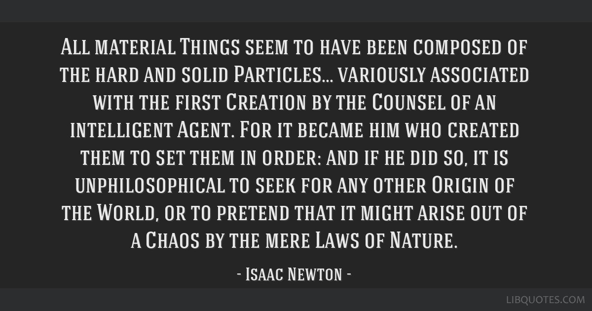 All material Things seem to have been composed of the hard and solid Particles... variously associated with the first Creation by the Counsel of an...