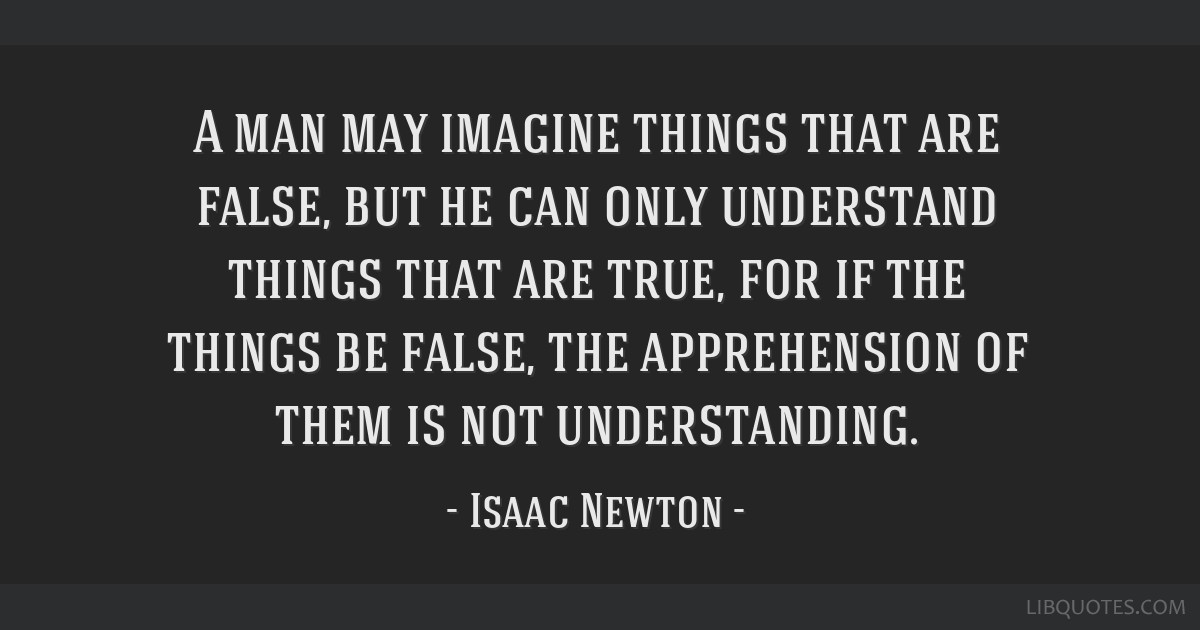 A man may imagine things that are false, but he can only understand things that are true, for if the things be false, the apprehension of them is not ...