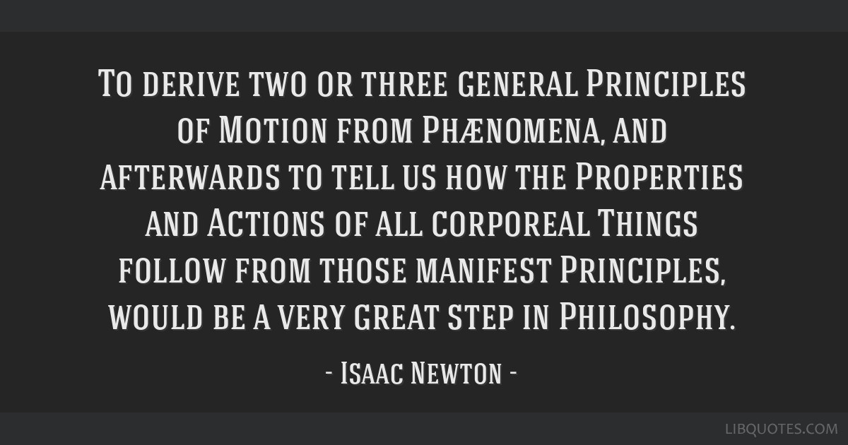 To derive two or three general Principles of Motion from Phænomena, and afterwards to tell us how the Properties and Actions of all corporeal Things ...
