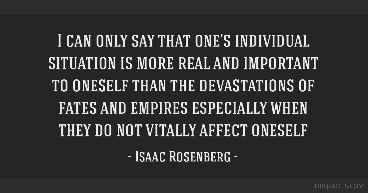 I can only say that one's individual situation is more real and important to oneself than the devastations of fates and empires especially when they...
