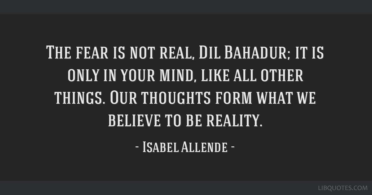 The Fear Is Not Real Dil Bahadur It Is Only In Your Mind Like All