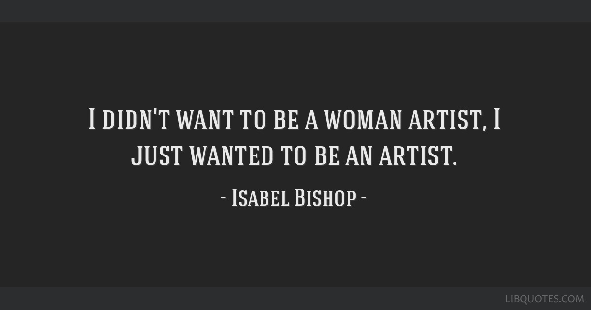 I didn't want to be a woman artist, I just wanted to be an artist.