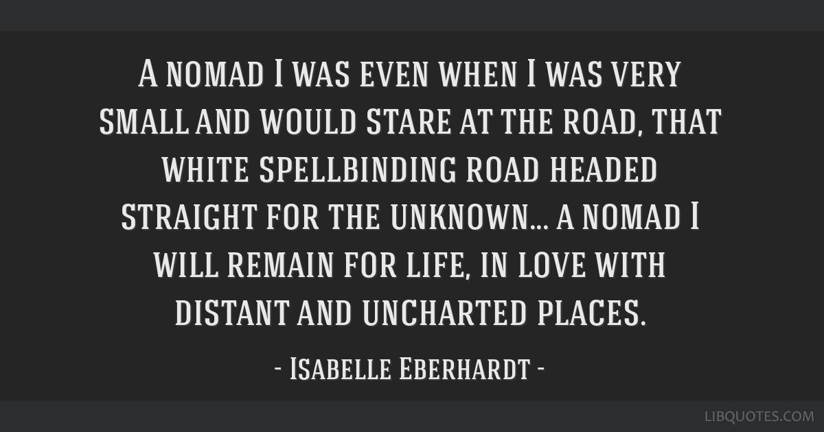 A nomad I was even when I was very small and would stare at the road, that white spellbinding road headed straight for the unknown... a nomad I will...