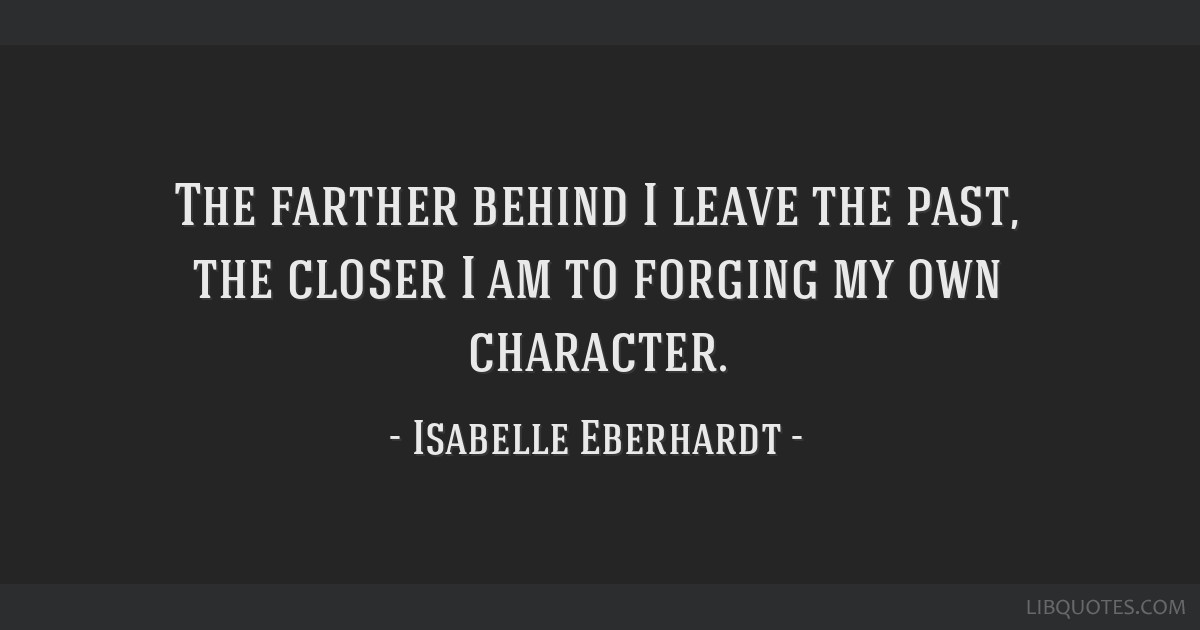 The farther behind I leave the past, the closer I am to forging my own character.