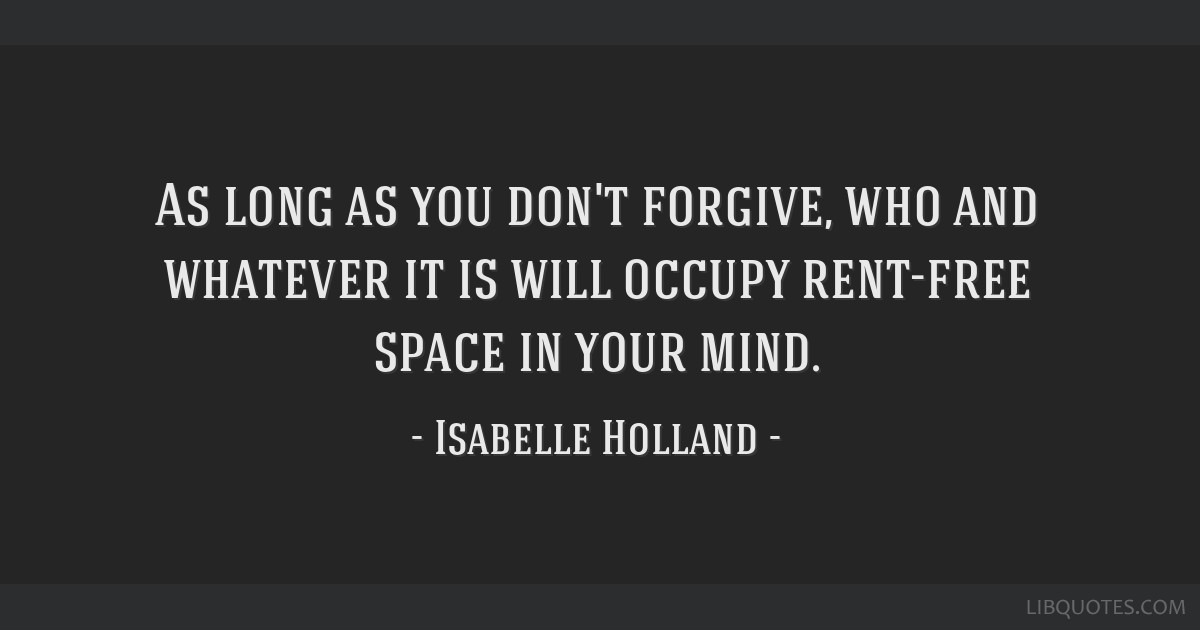 As long as you don't forgive, who and whatever it is will occupy rent-free space in your mind.