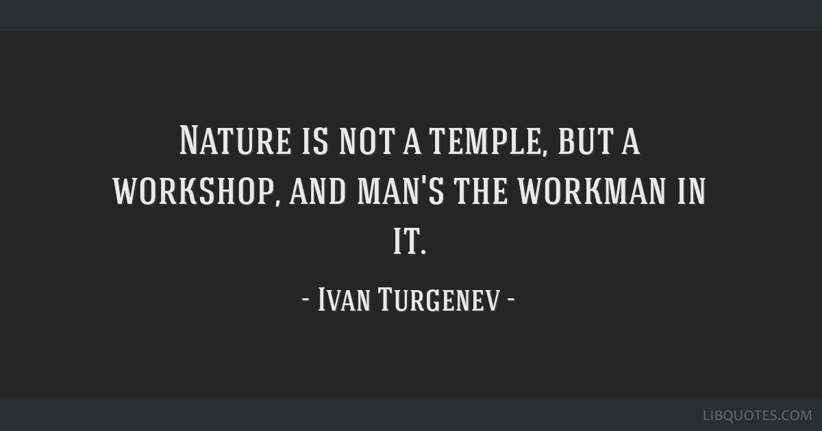 Nature is not a temple, but a workshop, and man's the workman in it.