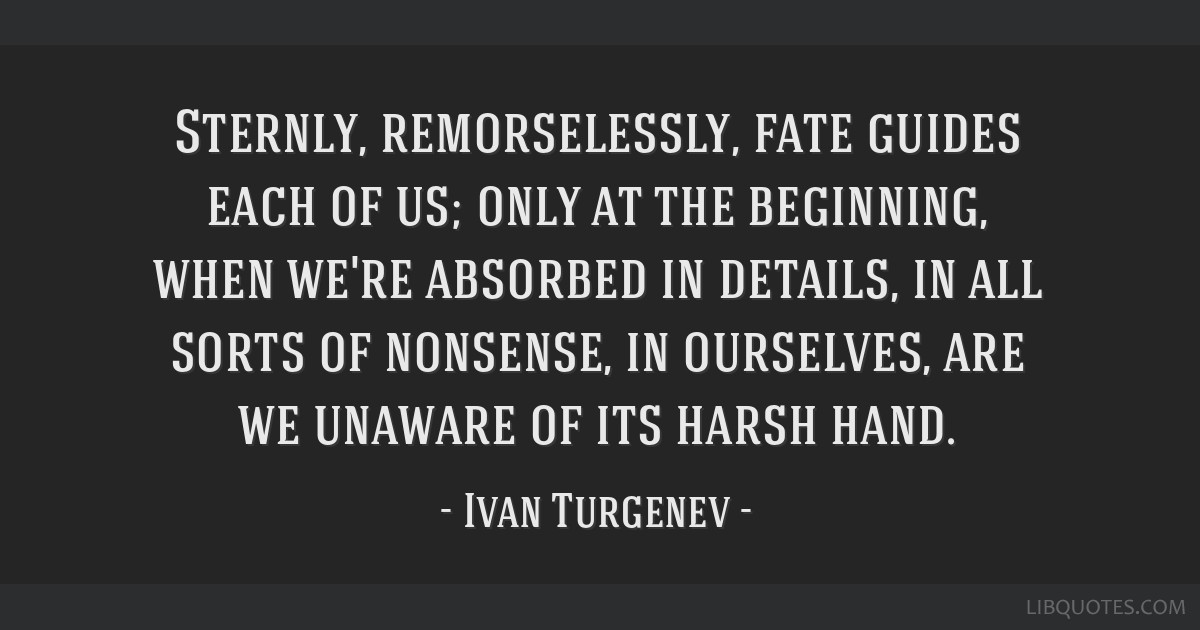 Sternly, remorselessly, fate guides each of us; only at the beginning, when we're absorbed in details, in all sorts of nonsense, in ourselves, are we ...
