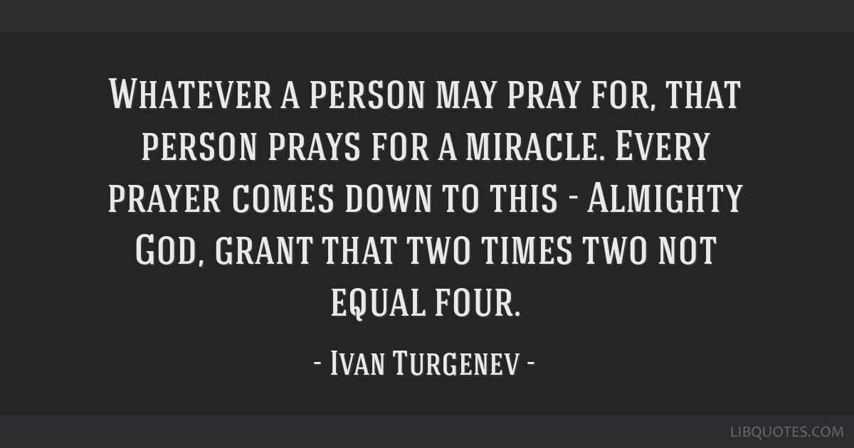Whatever a person may pray for, that person prays for a miracle. Every prayer comes down to this - Almighty God, grant that two times two not equal...
