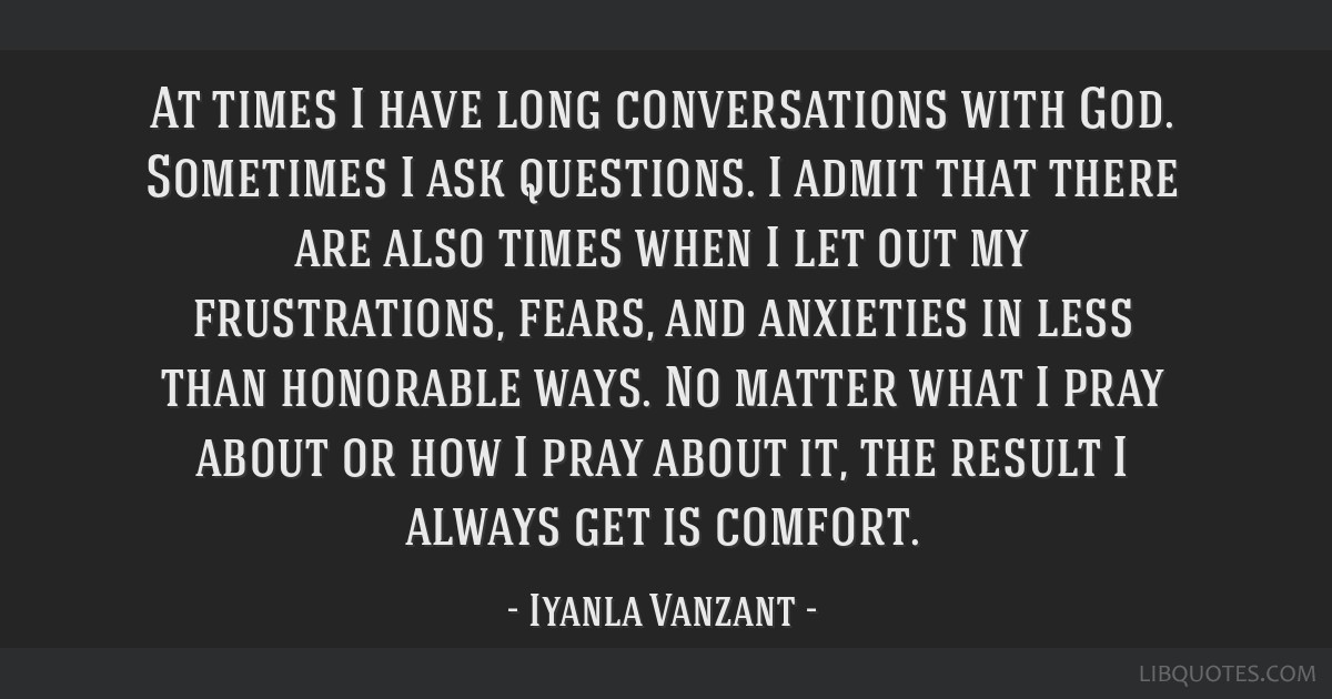 At times I have long conversations with God. Sometimes I ask questions. I admit that there are also times when I let out my frustrations, fears, and...