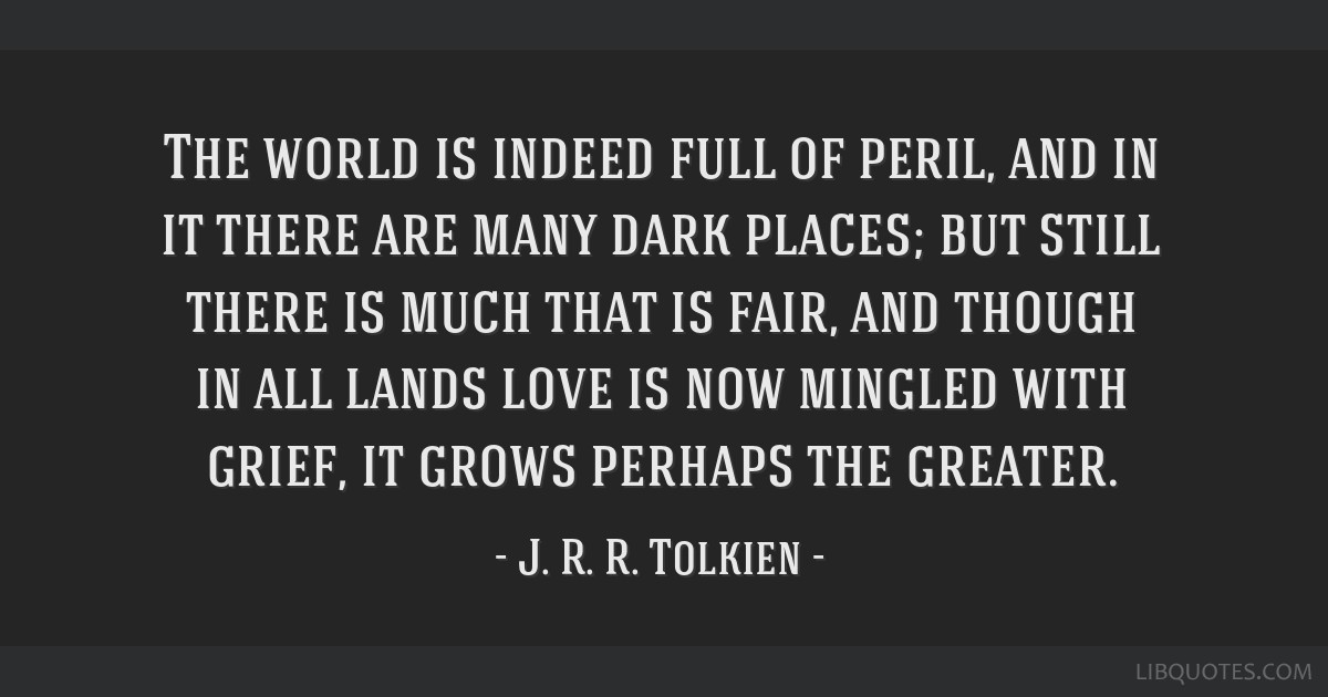 The world is indeed full of peril, and in it there are many dark places; but still there is much that is fair, and though in all lands love is now...