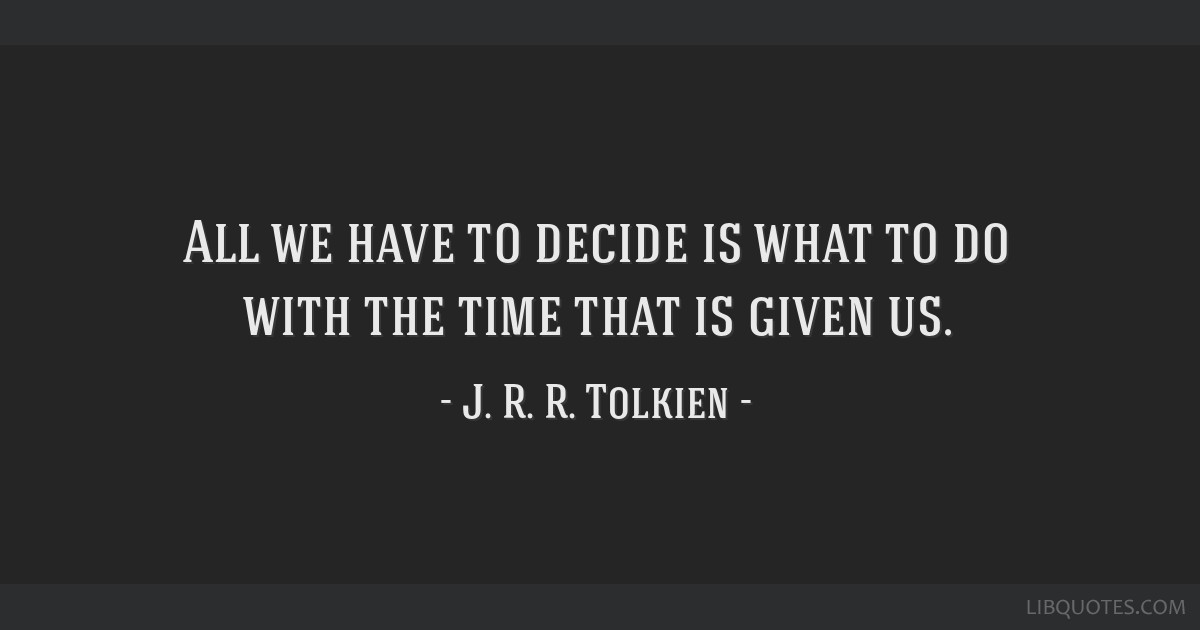 All we have to decide is what to do with the time that is given us.