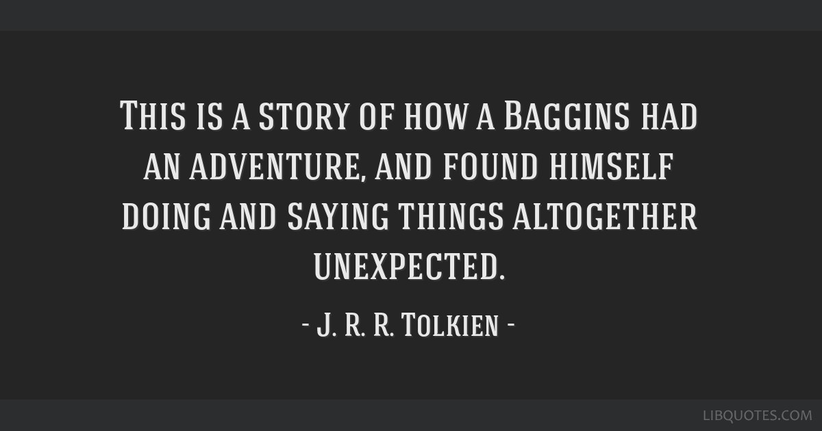 This is a story of how a Baggins had an adventure, and found himself doing and saying things altogether unexpected.