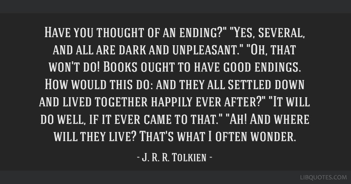 Have you thought of an ending? Yes, several, and all are dark and unpleasant. Oh, that won't do! Books ought to have good endings. How would this do: ...