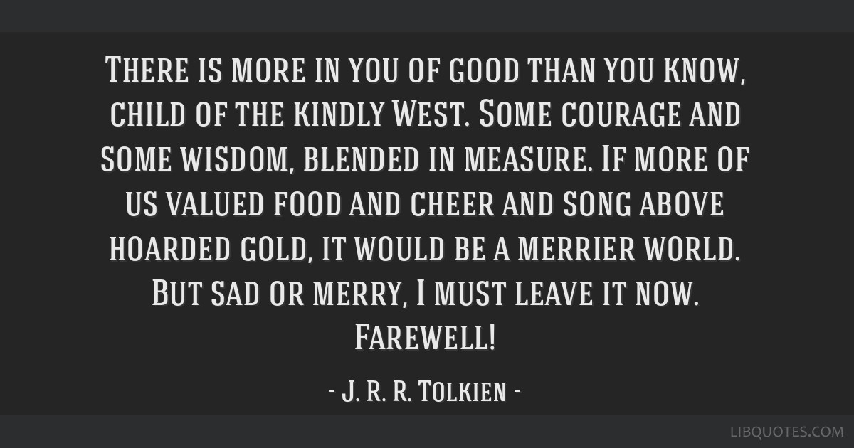 There is more in you of good than you know, child of the kindly West. Some courage and some wisdom, blended in measure. If more of us valued food and ...